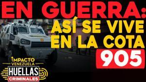 Huellas criminales de Impacto Venezuela: En guerra, así se vive en la Cota 905 (Video)